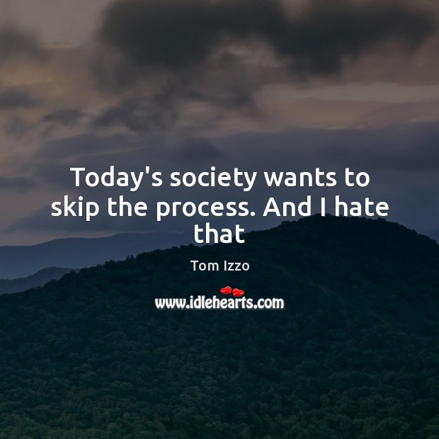 Today's society wants to skip the process. And I hate that Tom Izzo Picture Quote