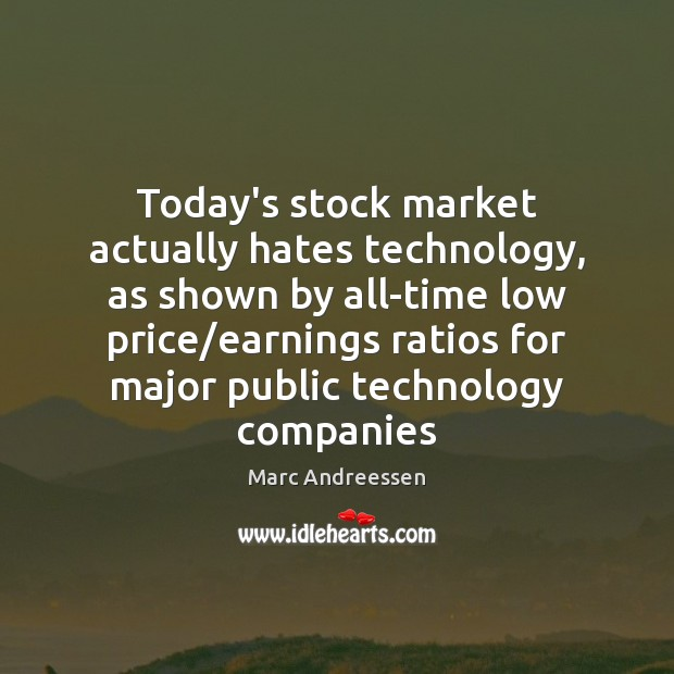 Today's stock market actually hates technology, as shown by all-time low price/ Marc Andreessen Picture Quote