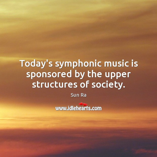 Today's symphonic music is sponsored by the upper structures of society. Image