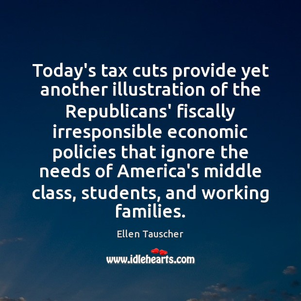 Today's tax cuts provide yet another illustration of the Republicans' fiscally irresponsible Student Quotes Image