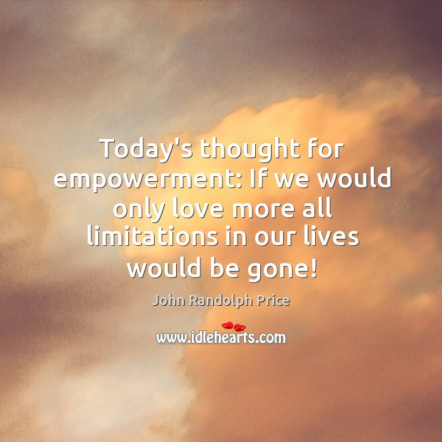 Today's thought for empowerment: If we would only love more all limitations John Randolph Price Picture Quote