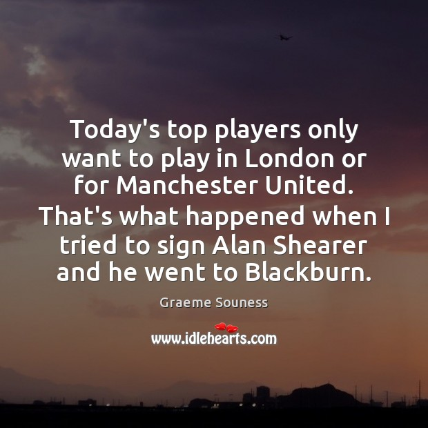 Today's top players only want to play in London or for Manchester Graeme Souness Picture Quote