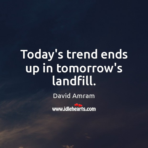 Today's trend ends up in tomorrow's landfill. Image