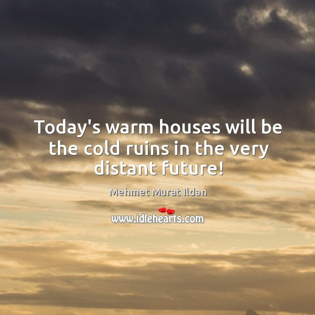 Today's warm houses will be the cold ruins in the very distant future! Image