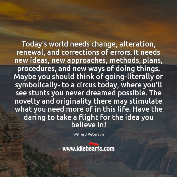 Today's world needs change, alteration, renewal, and corrections of errors. It needs Wilferd Peterson Picture Quote
