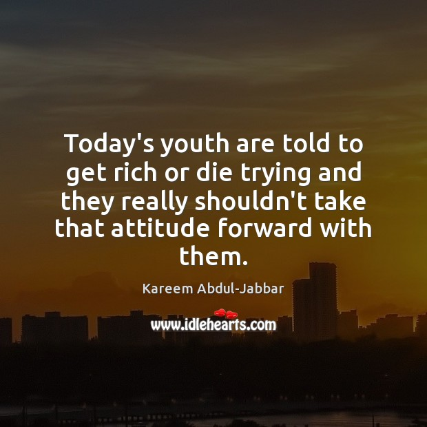 Today's youth are told to get rich or die trying and they Kareem Abdul-Jabbar Picture Quote