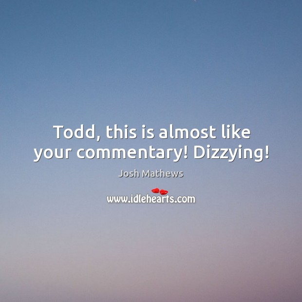 Todd, this is almost like your commentary! Dizzying! Image