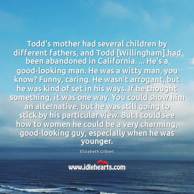 Todd's mother had several children by different fathers, and Todd [Willingham] had Elizabeth Gilbert Picture Quote