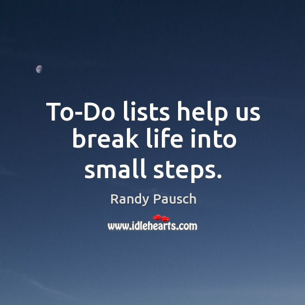 To-Do lists help us break life into small steps. Randy Pausch Picture Quote