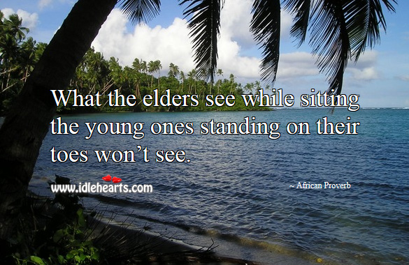 What the elders see while sitting the young ones standing on their toes won't see. African Proverbs Image