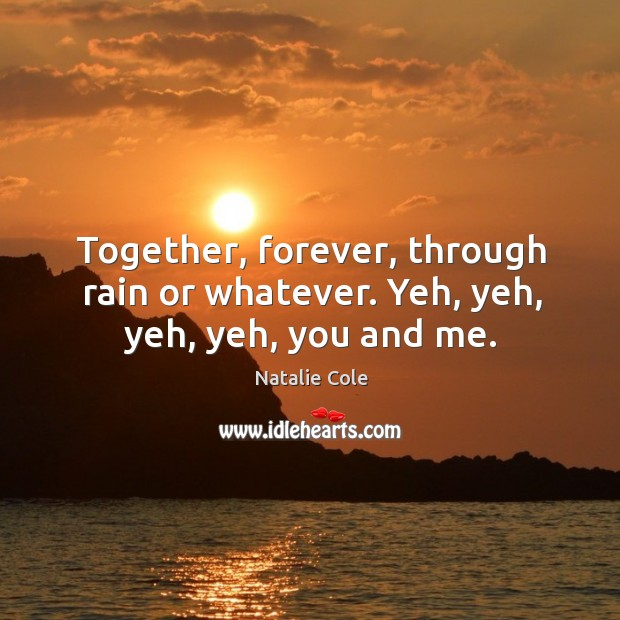 Together, forever, through rain or whatever. Yeh, yeh, yeh, yeh, you and me. Image