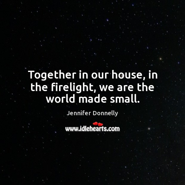 Together in our house, in the firelight, we are the world made small. Image