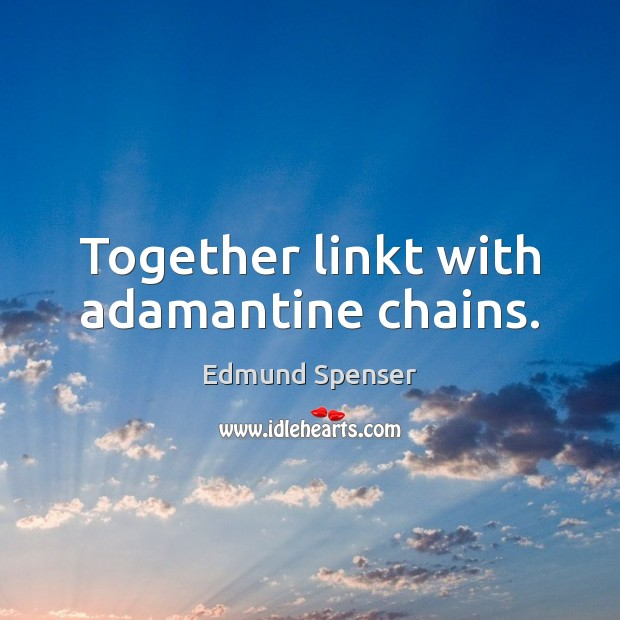 Together linkt with adamantine chains. Edmund Spenser Picture Quote
