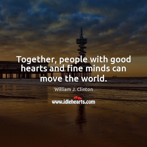 Together, people with good hearts and fine minds can move the world. Image