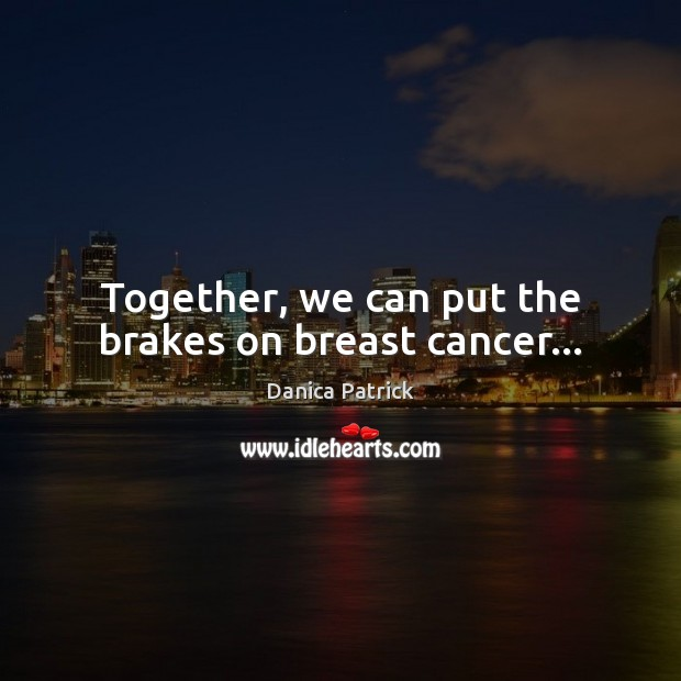Together, we can put the brakes on breast cancer… Danica Patrick Picture Quote