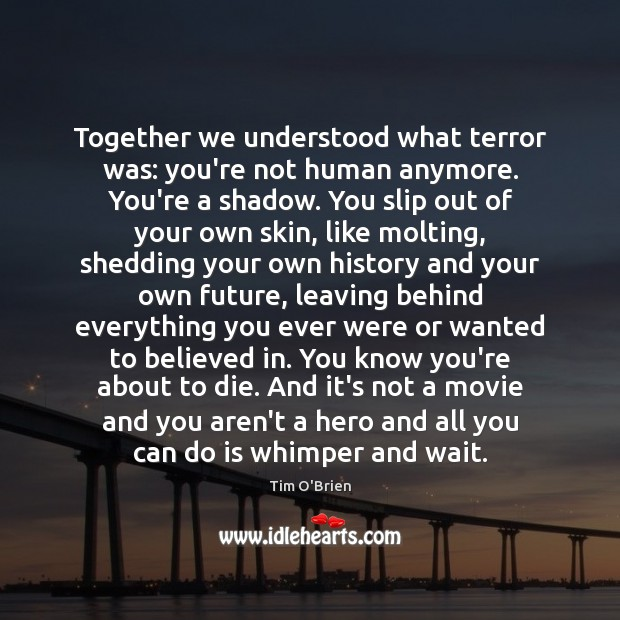Together we understood what terror was: you're not human anymore. You're a Tim O'Brien Picture Quote