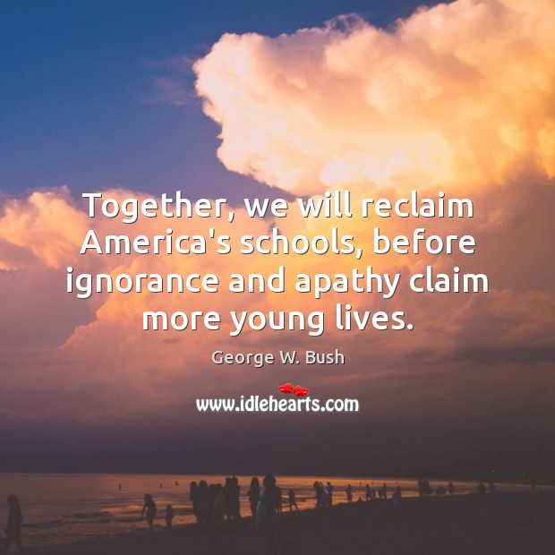 Together, we will reclaim America's schools, before ignorance and apathy claim more George W. Bush Picture Quote
