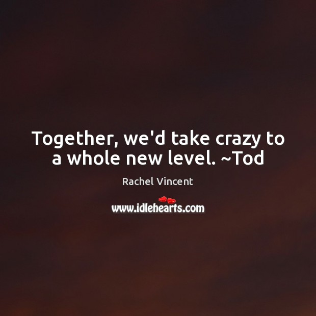 Together, we'd take crazy to a whole new level. ~Tod Image