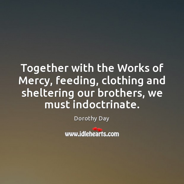 Together with the Works of Mercy, feeding, clothing and sheltering our brothers, Dorothy Day Picture Quote