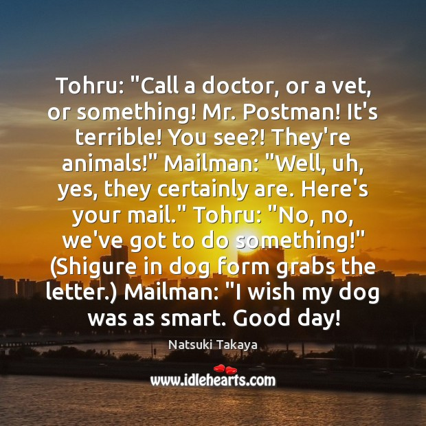 "Image, Tohru: ""Call a doctor, or a vet, or something! Mr. Postman! It's"