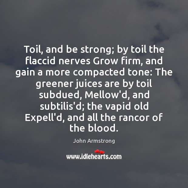 Image, Toil, and be strong; by toil the flaccid nerves Grow firm, and