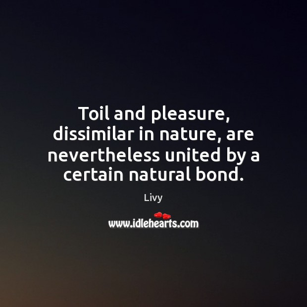 Toil and pleasure, dissimilar in nature, are nevertheless united by a certain Livy Picture Quote