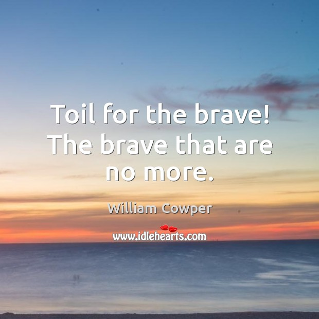 Toil for the brave! The brave that are no more. William Cowper Picture Quote