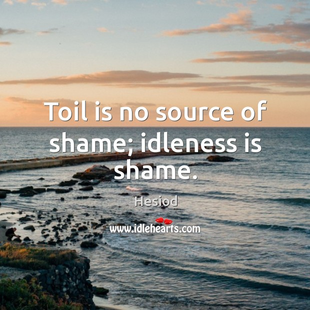 Toil is no source of shame; idleness is shame. Image