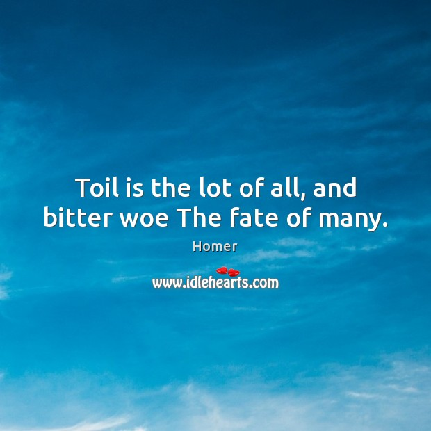 Toil is the lot of all, and bitter woe The fate of many. Image