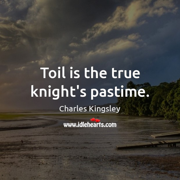 Toil is the true knight's pastime. Charles Kingsley Picture Quote