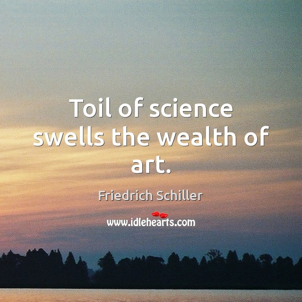 Image, Toil of science swells the wealth of art.