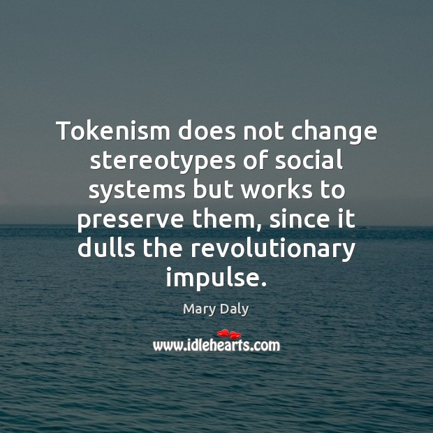 Tokenism does not change stereotypes of social systems but works to preserve Mary Daly Picture Quote