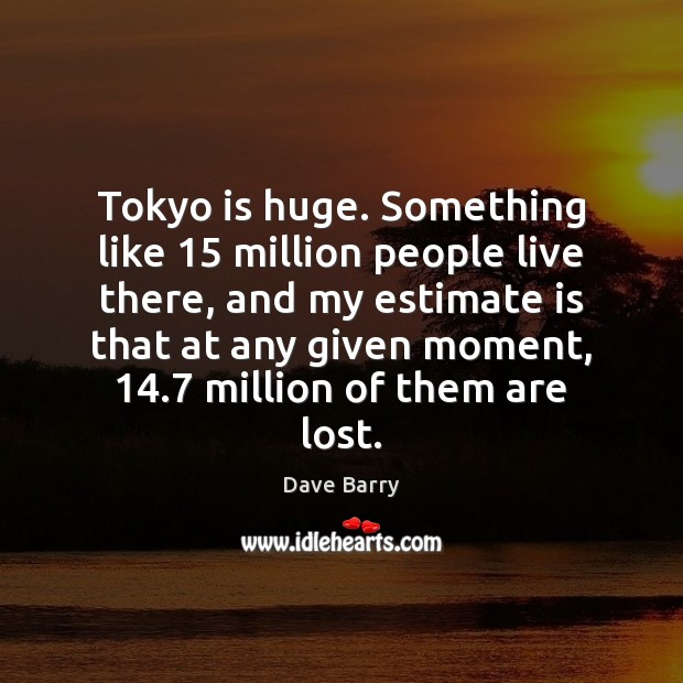 Image, Tokyo is huge. Something like 15 million people live there, and my estimate