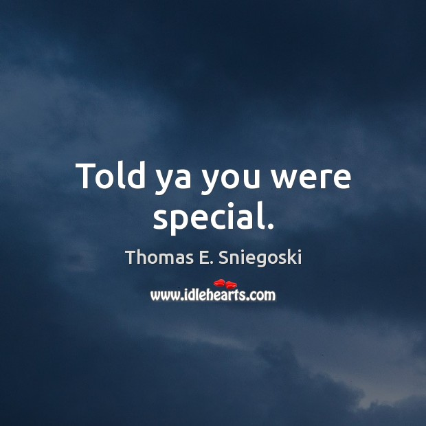 Told ya you were special. Image