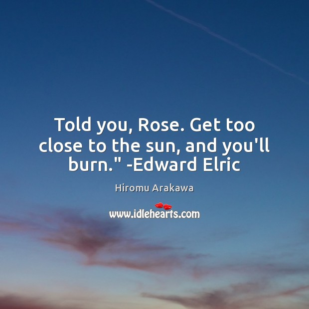 """Told you, Rose. Get too close to the sun, and you'll burn."""" -Edward Elric Hiromu Arakawa Picture Quote"""