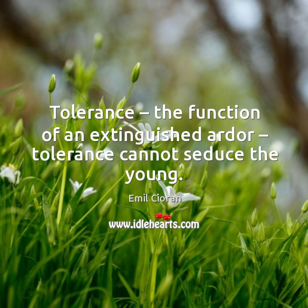 Tolerance – the function of an extinguished ardor – tolerance cannot seduce the young. Emil Cioran Picture Quote