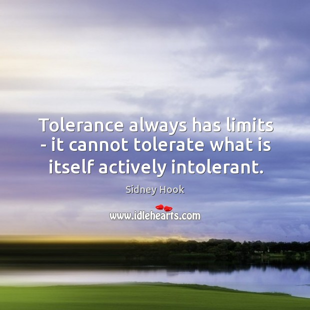 Tolerance always has limits – it cannot tolerate what is itself actively intolerant. Image