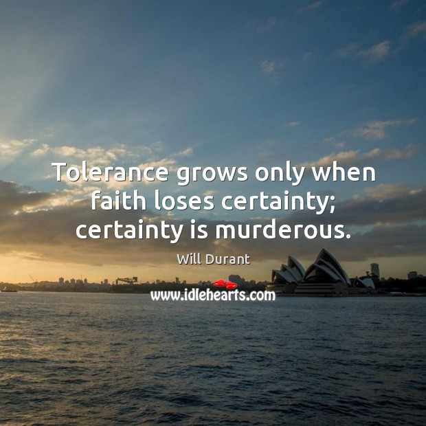 Tolerance grows only when faith loses certainty; certainty is murderous. Will Durant Picture Quote