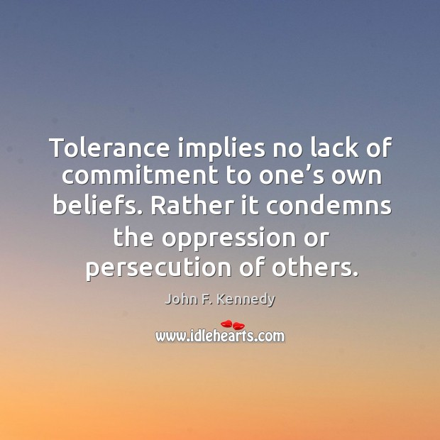 Image, Tolerance implies no lack of commitment to one's own beliefs. Rather it condemns the oppression or persecution of others.