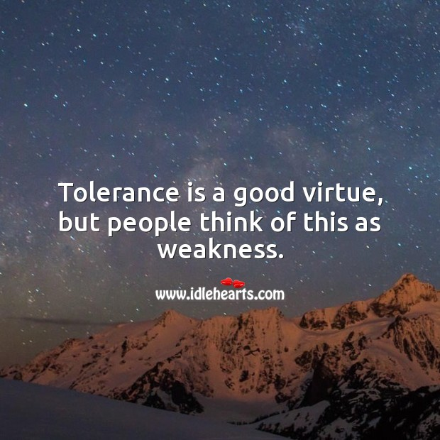 Tolerance is a good virtue, but people think of this as weakness. People Quotes Image