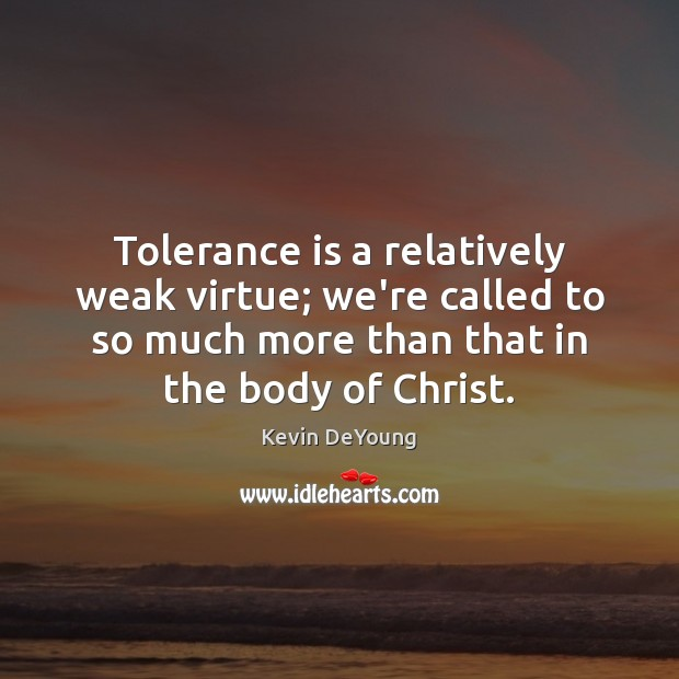 Tolerance is a relatively weak virtue; we're called to so much more Tolerance Quotes Image