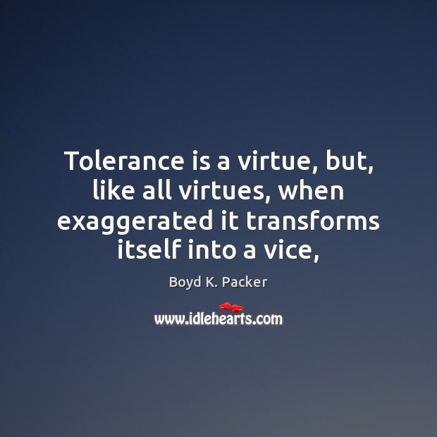 Tolerance is a virtue, but, like all virtues, when exaggerated it transforms Tolerance Quotes Image