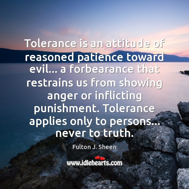 Tolerance is an attitude of reasoned patience toward evil… a forbearance that Tolerance Quotes Image