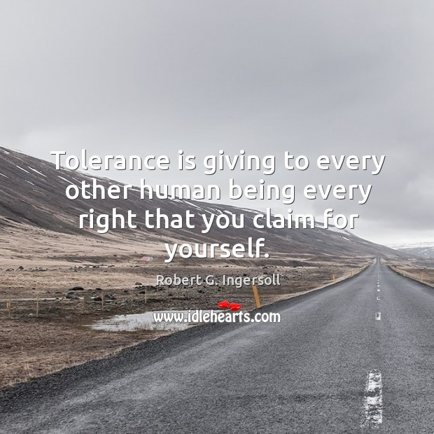 Image, Tolerance is giving to every other human being every right that you claim for yourself.