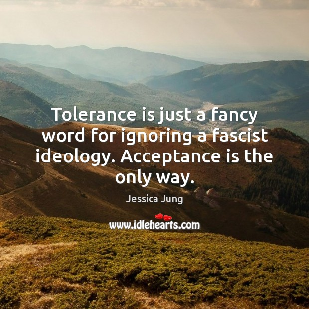 Tolerance is just a fancy word for ignoring a fascist ideology. Acceptance Tolerance Quotes Image