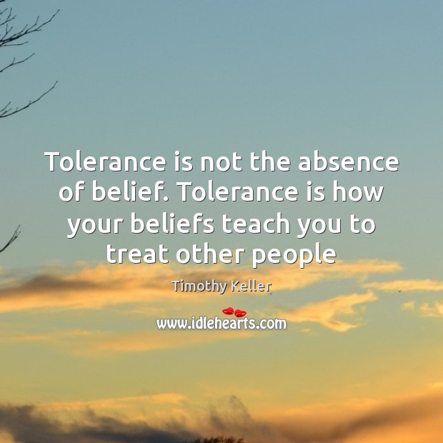 Tolerance is not the absence of belief. Tolerance is how your beliefs Tolerance Quotes Image