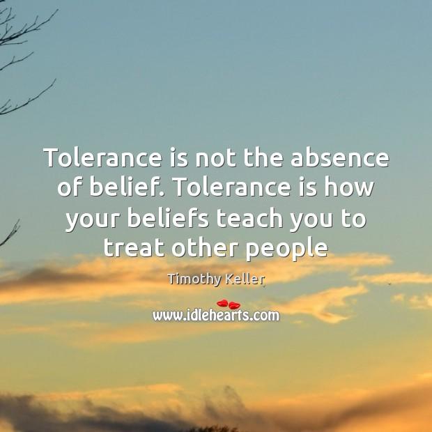 Tolerance is not the absence of belief. Tolerance is how your beliefs Tolerance Quotes Image