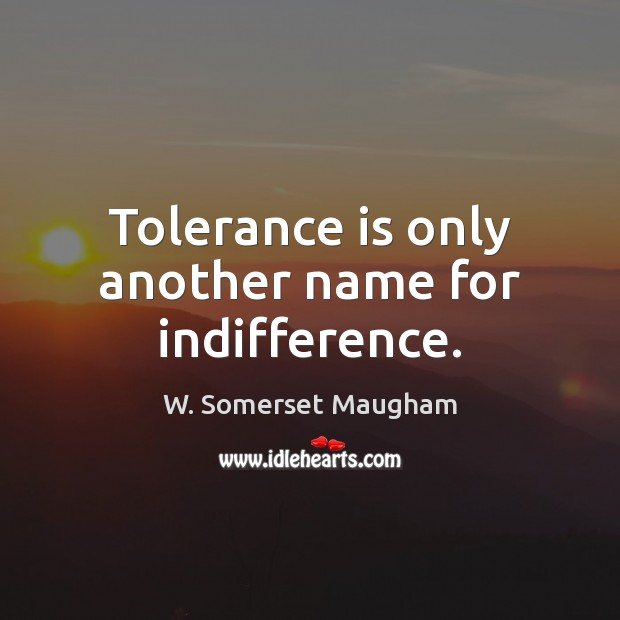 Tolerance is only another name for indifference. Tolerance Quotes Image