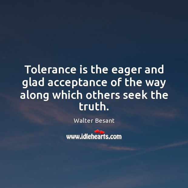 Tolerance is the eager and glad acceptance of the way along which others seek the truth. Tolerance Quotes Image