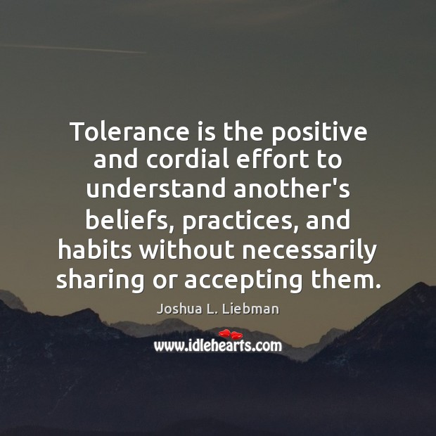 Tolerance is the positive and cordial effort to understand another's beliefs, practices, Tolerance Quotes Image